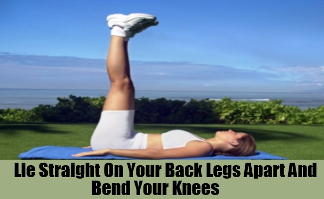 Lie Straight On Your Back Legs Apart And Bend Your Knees.
