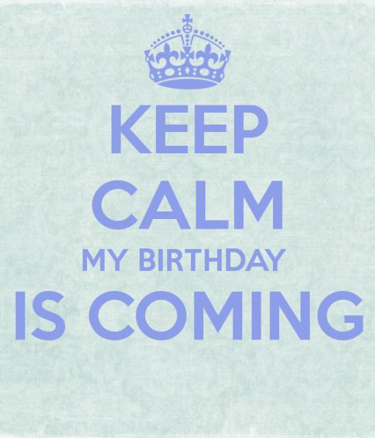 Keep calm my birthday is coming