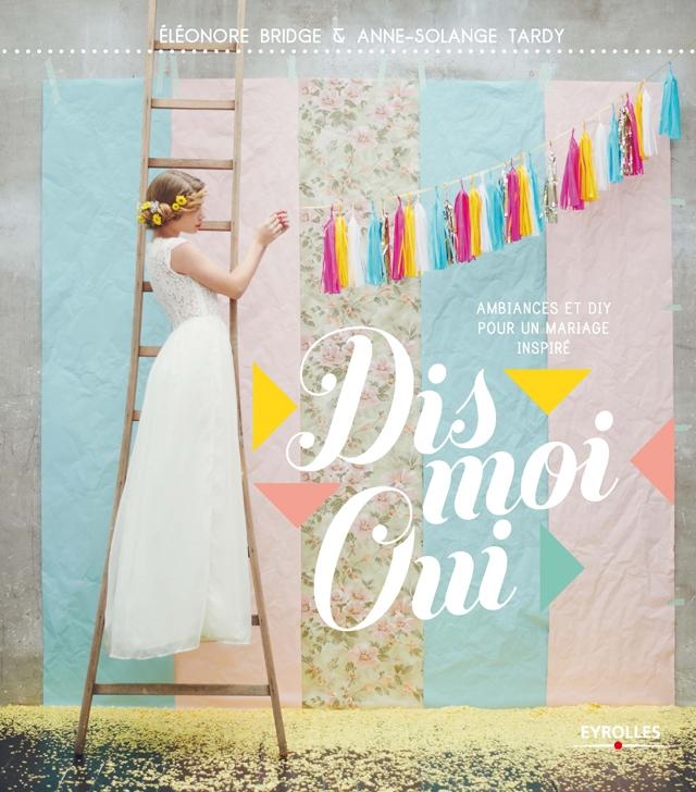 Dis moi Oui livre Un Beau Jour DIY mariage - Eleonore Bridge et Anne-Solange Tardy - La Fiancee du Panda blog mariage et lifestyle