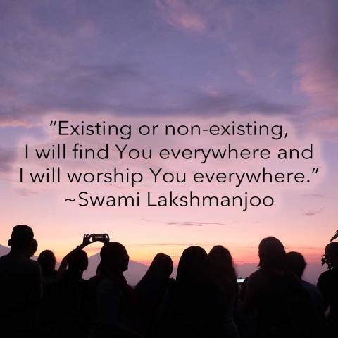 """Existing or non-existing, I will find You everywhere and I will worship You everywhere."" ~Swami Lakshmanjoo"