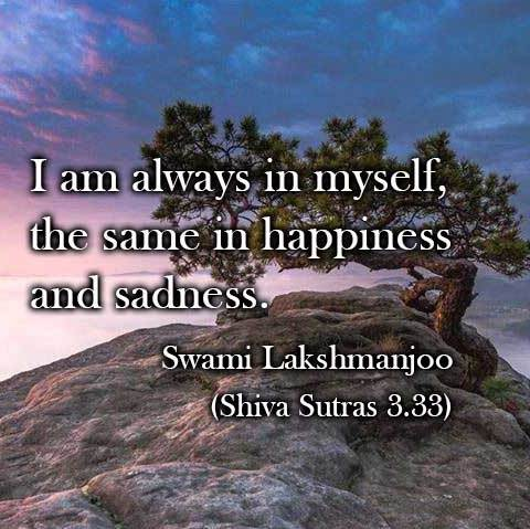 I am always in myself, the same in happiness and sadness. ~Swami Lakshmanjoo (Shiva Sutras 3.33)