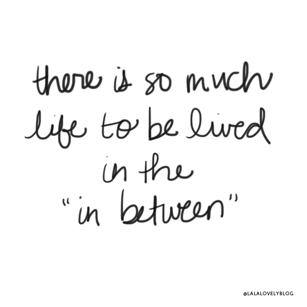 Life to be lived in the in between | La La Lovely Blog