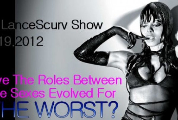 The LanceScurv Show – Have The Roles Between The Sexes Evolved For The Worst?