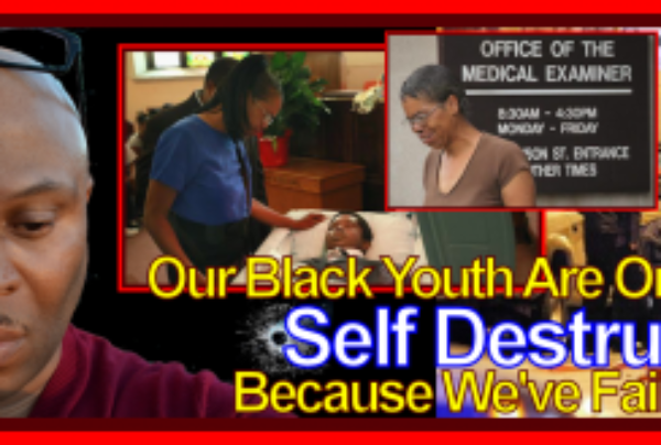 Our Black Youth Are On The Road To Self Destruction Because We've Failed Them!