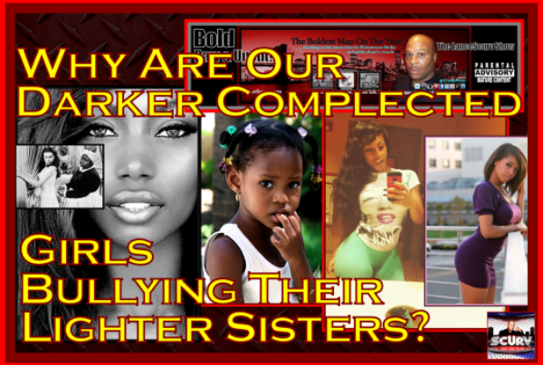 Why Are Our Darker Complected Girls Bullying Their Lighter Sisters? – The LanceScurv Show
