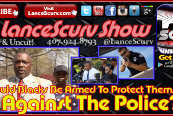 Should Blacks Be Armed To Protect Themselves Against The Police? – The LanceScurv Show