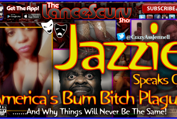 Jazzie Speaks On America's Ever Growing Bum Bitch Plague! – The LanceScurv Show