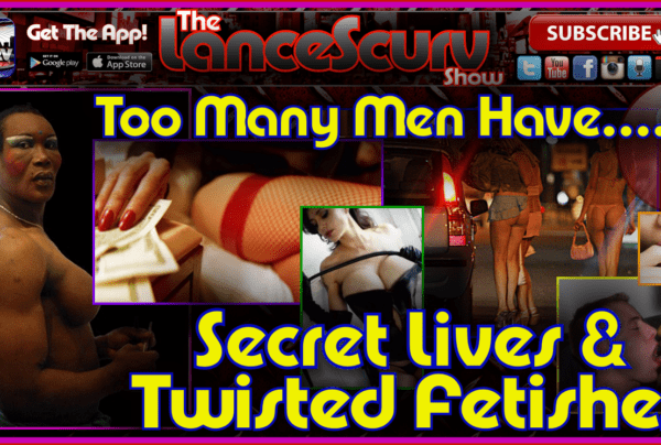 Too Many Men Have Secret Lives & Twisted Fetishes – The LanceScurv Show