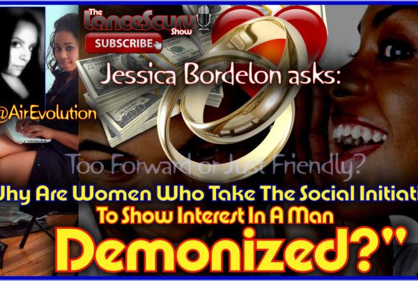 Why Are Some Women Who Take The Social Initiative To Show Interest In A Man DEMONIZED? – The LanceScurv Show