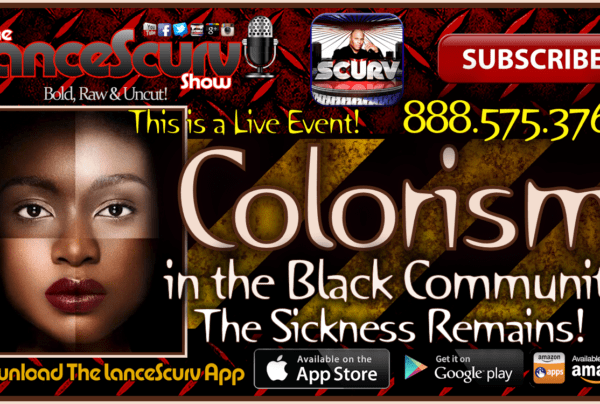 Colorism In The Black Community: The Sickness Remains! – The LanceScurv Show Live & Uncensored!