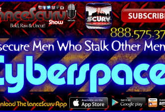 Insecure Men Who Stalk Other Men In Cyberspace! – The LanceScurv Show Live & Uncensored!
