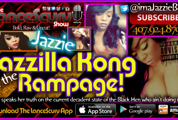 Jazzilla Kong Crushes The No Good Black Men Who Don't Do The Right Thing! – The LanceScurv Show