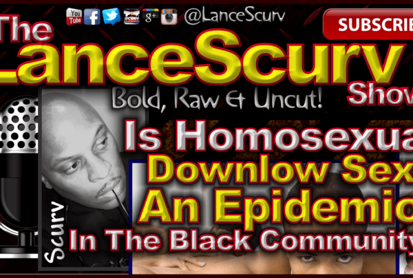 Is Homosexual Downlow Sex An Epidemic In The Black Community? – The LanceScurv Show
