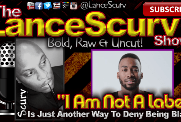 """""""I Am Not A Label"""" Is Just Another Way To Deny Being Black! – The LanceScurv Show"""