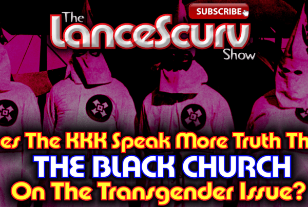 Does The KKK Speak More Truth Than The Black Church On Transgenders?- The LanceScurv Show