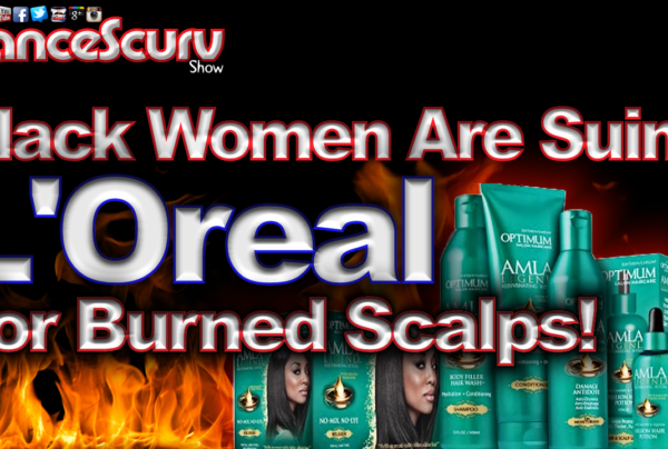 Black Women Are Suing L'Oreal For Their Burned Scalps! – The LanceScurv Show
