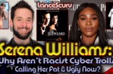 Serena Williams: Why Aren't Racist White Cyber-Trolls Calling Her Ugly Now? – The LanceScurv Show