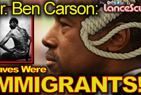 """Dr. Ben Carson: """"Slaves Were Immigrants!"""" – The LanceScurv Show"""