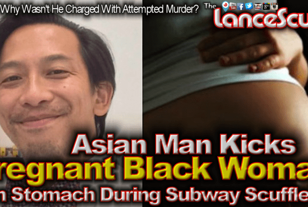 Asian Man Kicks Pregnant Black Woman In The Stomach During Subway Scuffle! – The LanceScurv Show