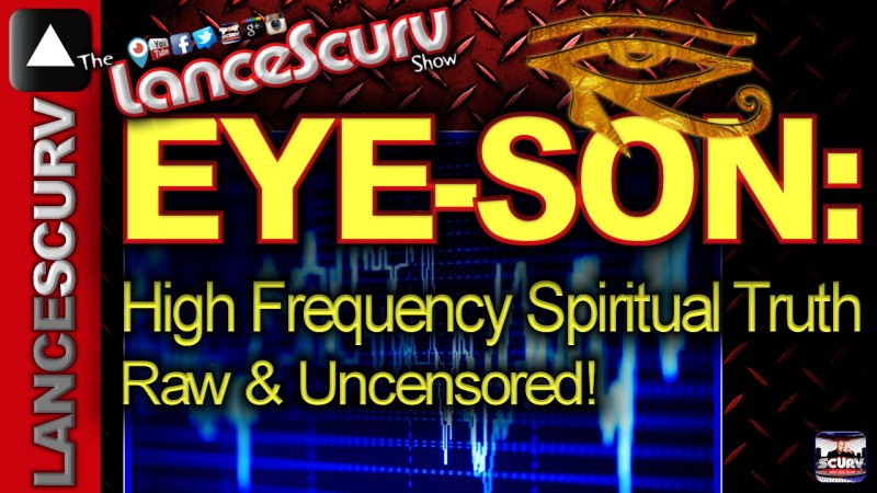 EYE-SON: Raw High Frequency Spiritual Truth Raw & Uncensored! - The LanceScurv Show
