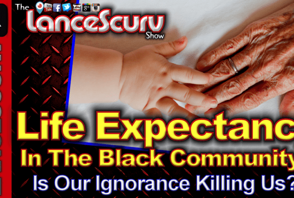 Life Expectancy In The Black Community: Is Our Ignorance Killing Us? – The LanceScurv Show