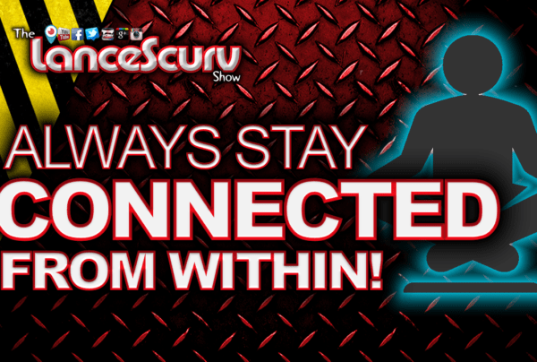 Always Stay CONNECTED From Within! – The LanceScurv Show