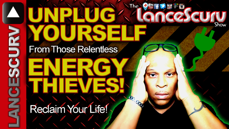 UNPLUG YOURSELF From Those Relentless ENERGY THIEVES! - The LanceScurv Show