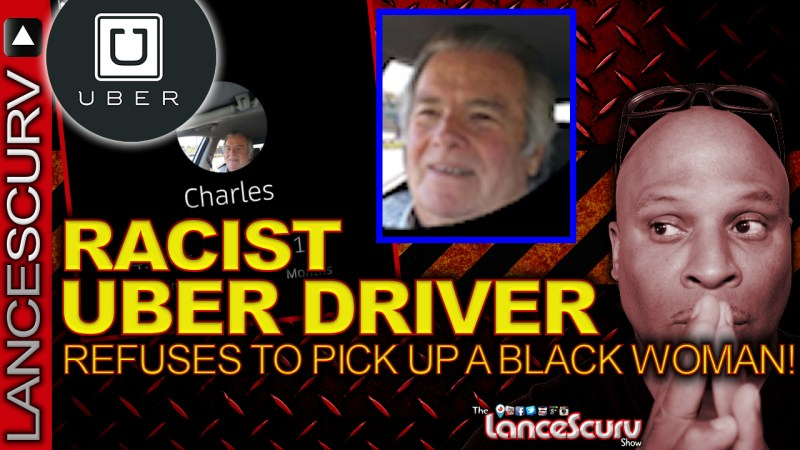 RACIST UBER DRIVER REFUSES To Pick Up A BLACK WOMAN In North Carolina! - The LanceScurv Show