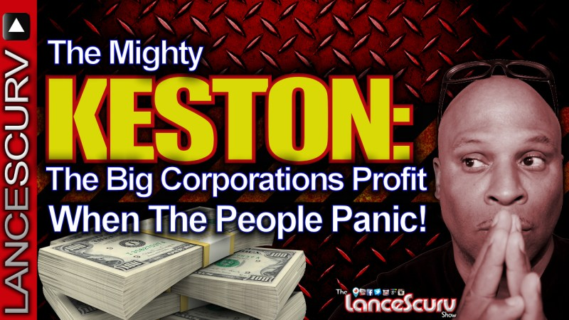 """THE MIGHTY KESTON: """"The Big Corporations Profit When The People Panic!"""" - The LanceScurv Show"""