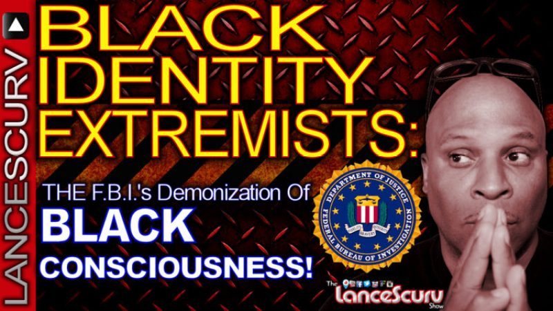 BLACK IDENTITY EXTREMISTS: The F.B.I.'s Demonization Of Black Consciousness! - The LanceScurv Show
