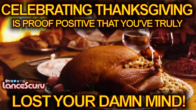 Celebrating Thanksgiving Is Proof Positive That You've Truly Lost Your Damn Mind! - LanceScurv