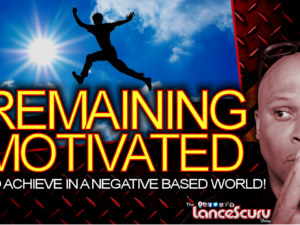 Remaining Motivated To Achieve In A Negative Based World! – The LanceScurv Show