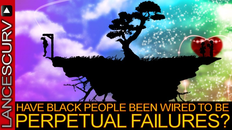 Have Black People Been Wired To Be Perpetual Failures? - The LanceScurv Show
