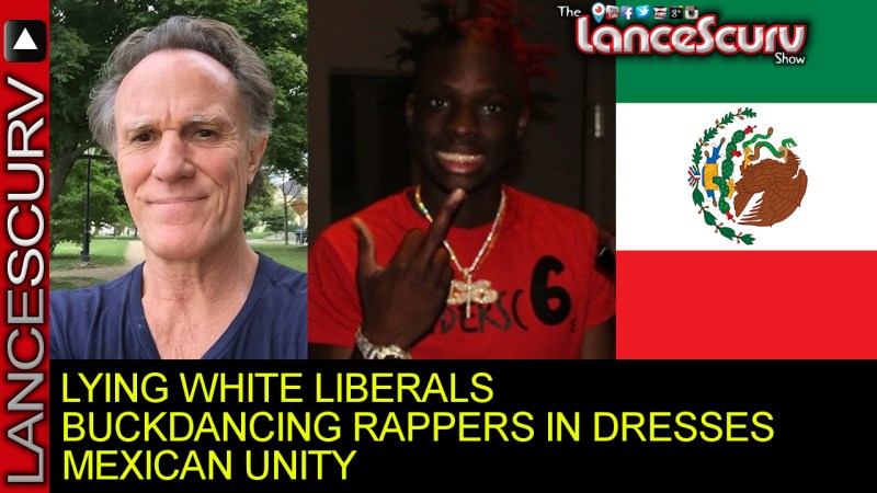 Lying White Liberals, Buck Dancing Rappers In Dresses & Mexican Unity! - The LanceScurv Show