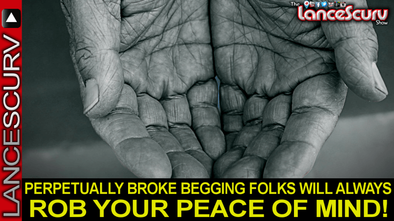 PERPETUALLY BROKE BEGGING FOLKS WILL ALWAYS ROB YOUR PEACE OF MIND!