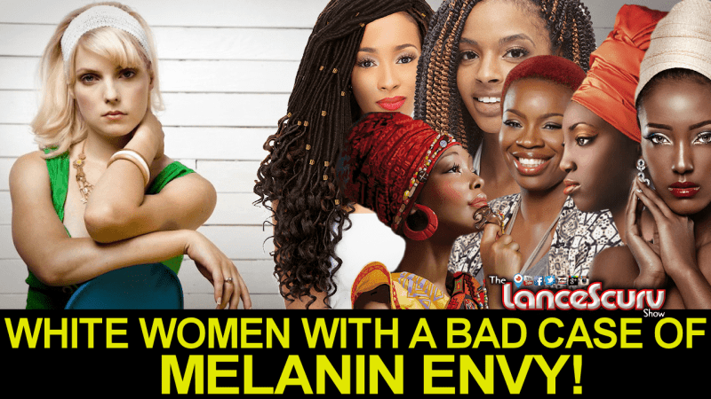 WHITE WOMEN WITH A BAD CASE OF MELANIN ENVY! - LanceScurv