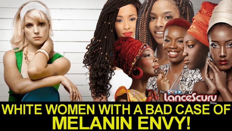 WHITE WOMEN WITH A BAD CASE OF MELANIN ENVY! - LanceScurv
