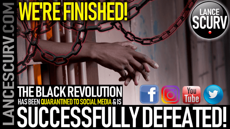 THE BLACK REVOLUTION HAS BEEN QUARANTINED TO SOCIAL MEDIA & IS SUCCESSFULLY DEFEATED!