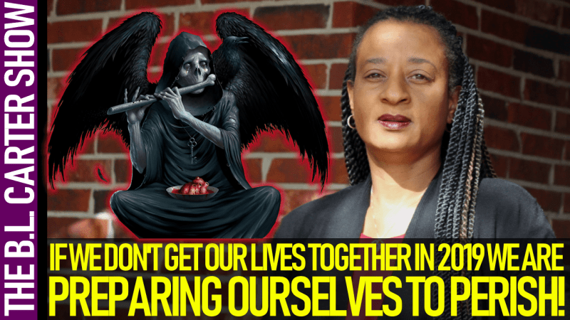 IF WE DON'T GET OUR LIVES TOGETHER IN 2019 WE ARE PREPARING TO PERISH! - THE B.L. CARTER SHOW