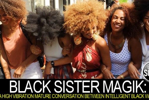 BLACK SISTER MAGIK: A HIGH VIBRATION MATURE CONVERSATION BETWEEN INTELLIGENT BLACK WOMEN!