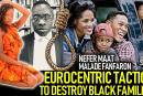 EUROCENTRIC TACTICS TO DESTROY BLACK FAMILIES! PT. 2 – NEFER MAAT & MALADE FANFARON
