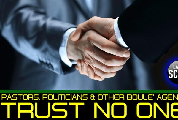 PASTORS, POLITICIANS & OTHER BOULE' AGENTS: TRUST NO ONE!