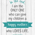 """In the end... I am the only one who can give my children a happy mother who loves life."" FREE PRINTABLE"