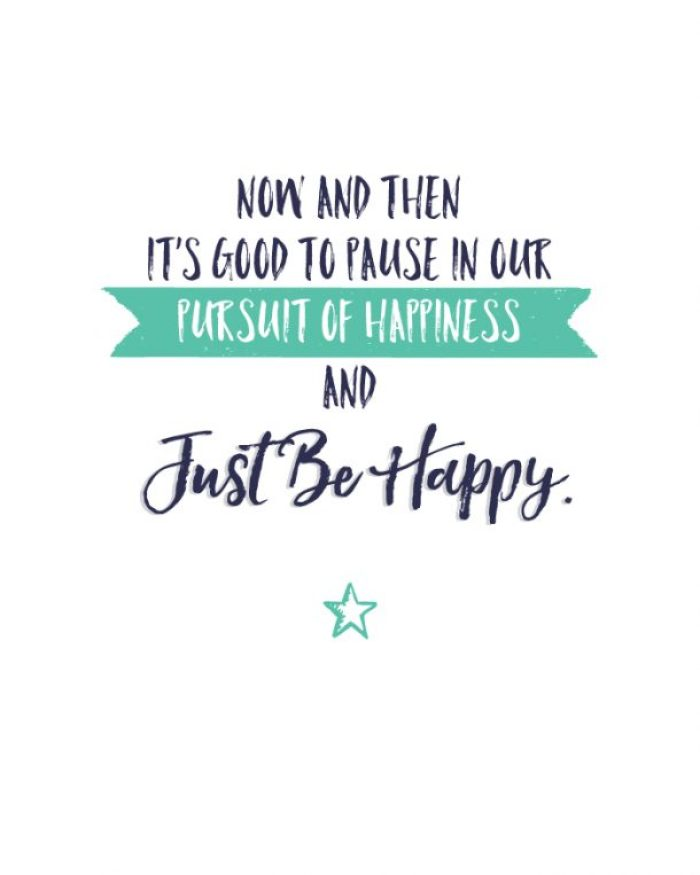 Now and then it's good to pause in our pursuit of happiness and JUST BE HAPPY.  Free printable!
