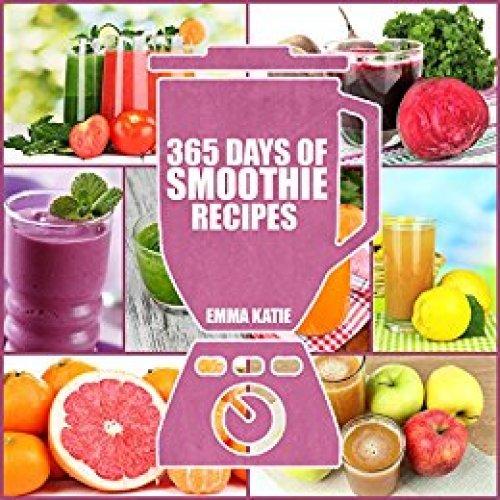 Smoothies: 365 Days of Smoothie Recipes (Smoothie, Smoothies, Smoothie Recipes, Smoothies for Weight Loss, Green Smoothie, Smoothie Recipes For Weight Loss, Smoothie Cleanse, Smoothie Diet) by Emma Katie