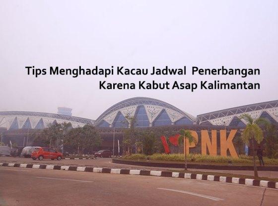 IMG 9377 - Tips Menghadapi Kacau Jadwal  Penerbangan Karena Kabut Asap Kalimantan
