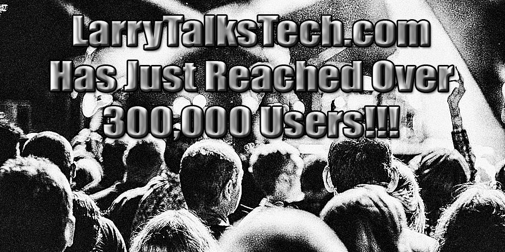 LarryTalksTech.com reaches 300,000 users | larrytalkstech.com