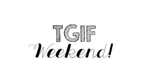 TGIF: welcome to the weekend 02
