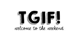 TGIF! Welcome to the weekend 37