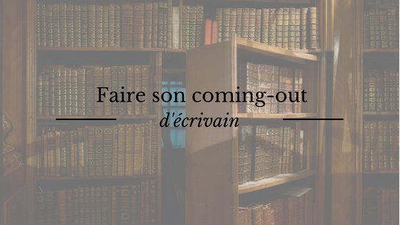 Ecriture : faire son coming-out d'écrivain